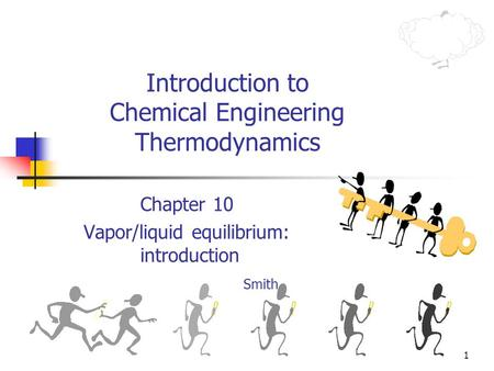 1 Introduction to Chemical Engineering Thermodynamics Chapter 10 Vapor/liquid equilibrium: introduction Smith.