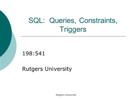 Rutgers University SQL: Queries, Constraints, Triggers 198:541 Rutgers University.