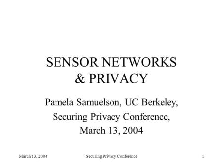 March 13, 2004Securing Privacy Conference1 SENSOR NETWORKS & PRIVACY Pamela Samuelson, UC Berkeley, Securing Privacy Conference, March 13, 2004.