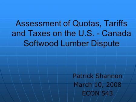 Assessment of Quotas, Tariffs and Taxes on the U.S. - Canada Softwood Lumber Dispute Patrick Shannon March 10, 2008 ECON 543.