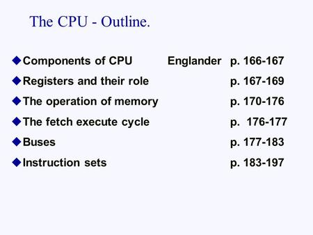 The CPU - Outline. Components of CPU Englander p