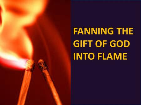 FANNING THE GIFT OF GOD INTO FLAME. What is the gift of God that we need to fan into flame?