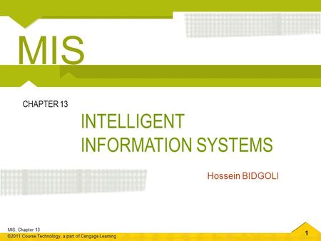 1 MIS, Chapter 13 ©2011 Course Technology, a part of Cengage Learning INTELLIGENT INFORMATION SYSTEMS CHAPTER 13 Hossein BIDGOLI MIS.