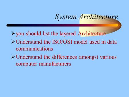 System Architecture  you should list the layered Architecture  Understand the ISO/OSI model used in data communications  Understand the differences.
