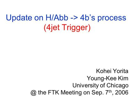 Update on H/Abb -> 4b's process (4jet Trigger) Kohei Yorita Young-Kee Kim University of the FTK Meeting on Sep. 7 th, 2006.
