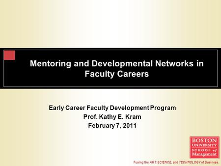 Fusing the ART, SCIENCE, and TECHNOLOGY of Business. Mentoring and Developmental Networks in Faculty Careers Early Career Faculty Development Program Prof.