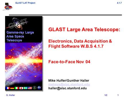 GLAST LAT Project4.1.7 G. Haller V21 GLAST Large Area Telescope: Electronics, Data Acquisition & Flight Software W.B.S 4.1.7 Face-to-Face Nov 04 Mike Huffer/Gunther.