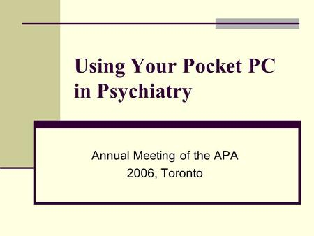 Using Your Pocket PC in Psychiatry Annual Meeting of the APA 2006, Toronto.