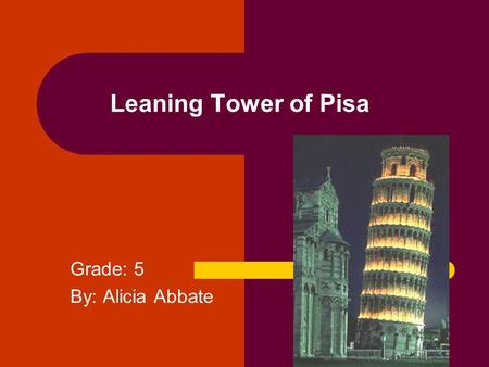 Leaning Tower of Pisa Grade: 5 By: Alicia Abbate.