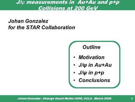 Johan Gonzalez - Strange Quark Matter 2006, UCLA - March 20061 J/ ψ measurements in Au+Au and p+p Collisions at 200 GeV Motivation J/ψ in Au+Au J/ψ in.
