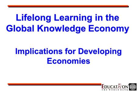 Lifelong Learning in the Global Knowledge Economy Implications for Developing Economies.