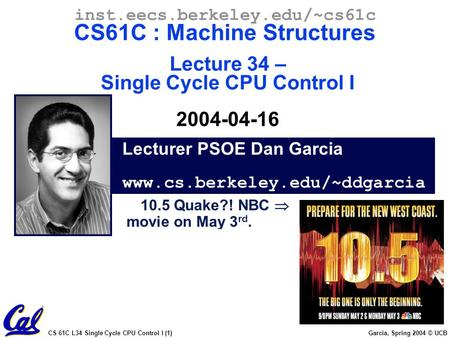 CS 61C L34 Single Cycle CPU Control I (1) Garcia, Spring 2004 © UCB Lecturer PSOE Dan Garcia www.cs.berkeley.edu/~ddgarcia inst.eecs.berkeley.edu/~cs61c.