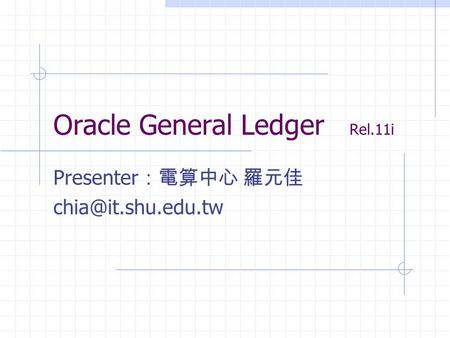 Oracle General Ledger Rel.11i Presenter :電算中心 羅元佳