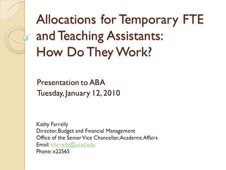 Allocations for Temporary FTE and Teaching Assistants: How Do They Work? Presentation to ABA Tuesday, January 12, 2010 Kathy Farrelly Director, Budget.
