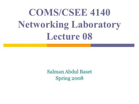 COMS/CSEE 4140 Networking Laboratory Lecture 08 Salman Abdul Baset Spring 2008.