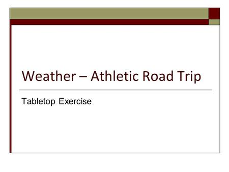 Weather – Athletic Road Trip Tabletop Exercise. Tabletop Objectives  Demonstrate the activation and use of the Incident Command System.  Identify additional.