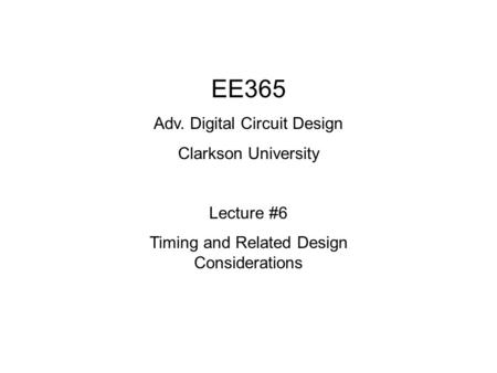 EE365 Adv. Digital Circuit Design Clarkson University Lecture #6 Timing and Related Design Considerations.