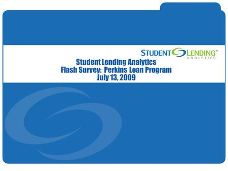 Slide 1© Student Lending Analytics, LLC Student Lending Analytics Flash Survey: Perkins Loan Program July 13, 2009.