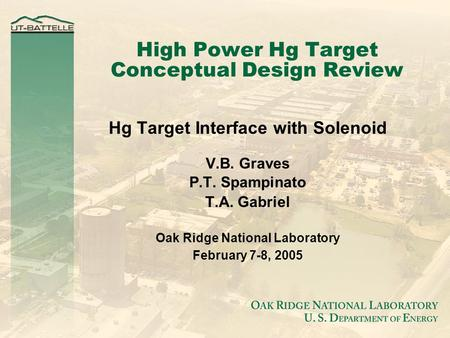 High Power Hg Target Conceptual Design Review Hg Target Interface with Solenoid V.B. Graves P.T. Spampinato T.A. Gabriel Oak Ridge National Laboratory.