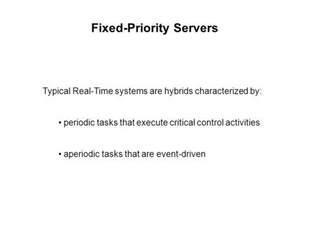 Fixed-Priority Servers Typical Real-Time systems are hybrids characterized by: periodic tasks that execute critical control activities aperiodic tasks.