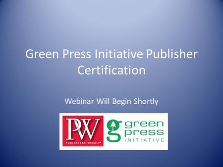 Green Press Initiative Publisher Certification Webinar Will Begin Shortly.