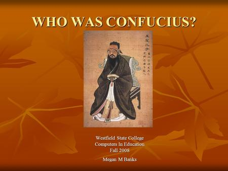 WHO WAS CONFUCIUS? Westfield State College Computers In Education Fall 2008 Megan M Banks.