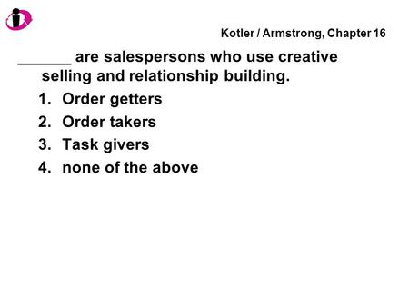 Kotler / Armstrong, Chapter 16 ______ are salespersons who use creative selling and relationship building. 1.Order getters 2.Order takers 3.Task givers.