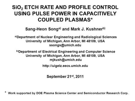 SiO 2 ETCH RATE AND PROFILE CONTROL USING PULSE POWER IN CAPACITIVELY COUPLED PLASMAS* Sang-Heon Song a) and Mark J. Kushner b) a) Department of Nuclear.