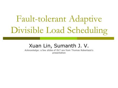 Fault-tolerant Adaptive Divisible Load Scheduling Xuan Lin, Sumanth J. V. Acknowledge: a few slides of DLT are from Thomas Robertazzi ' s presentation.