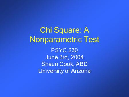 Chi Square: A Nonparametric Test PSYC 230 June 3rd, 2004 Shaun Cook, ABD University of Arizona.