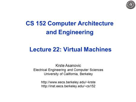 CS 152 Computer Architecture and Engineering Lecture 22: Virtual Machines Krste Asanovic Electrical Engineering and Computer Sciences University of California,