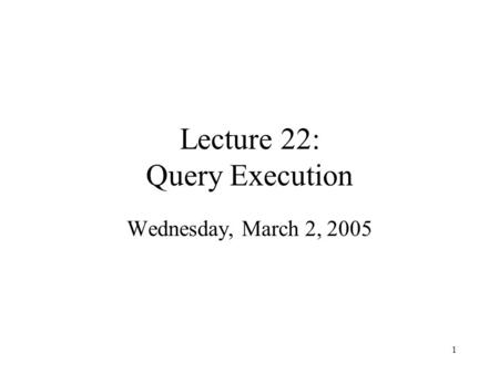 1 Lecture 22: Query Execution Wednesday, March 2, 2005.