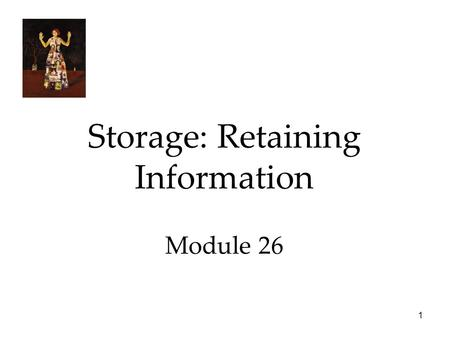 1 Storage: Retaining Information Module 26. 2 Storage: Retaining Information  Sensory Memory  Working/Short-term Memory  Long-Term Memory  Storing.