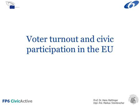 Prof. Dr. Hans Rattinger Dipl.-Pol. Markus Steinbrecher FP6 CivicActive Voter turnout and civic participation in the EU.