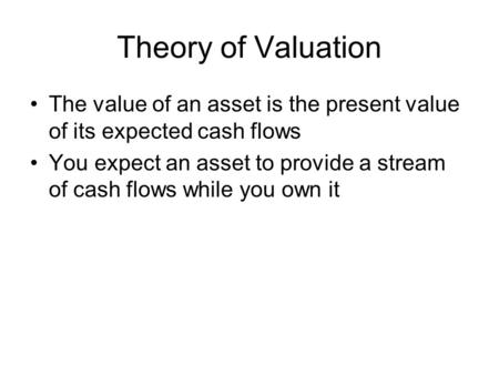 Theory of Valuation The value of an asset is the present value of its expected cash flows You expect an asset to provide a stream of cash flows while you.