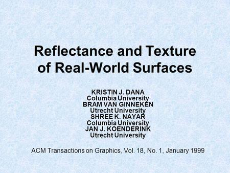 Reflectance and Texture of Real-World Surfaces KRISTIN J. DANA Columbia University BRAM VAN GINNEKEN Utrecht University SHREE K. NAYAR Columbia University.