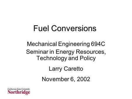 Fuel Conversions Mechanical Engineering 694C Seminar in Energy Resources, Technology and Policy Larry Caretto November 6, 2002.
