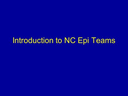 Introduction to NC Epi Teams. Presentation Overview What is an Epi Team? Who belongs to an Epi Team? What are the responsibilities of an Epi Team? How.