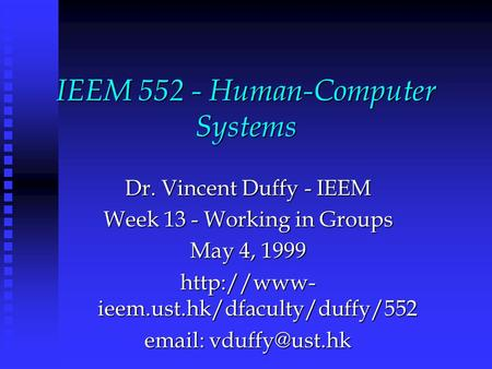 IEEM 552 - Human-Computer Systems Dr. Vincent Duffy - IEEM Week 13 - Working in Groups May 4, 1999  ieem.ust.hk/dfaculty/duffy/552