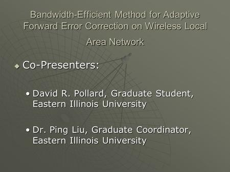 Bandwidth-Efficient Method for Adaptive Forward Error Correction on Wireless Local Area Network  Co-Presenters: David R. Pollard, Graduate Student, Eastern.