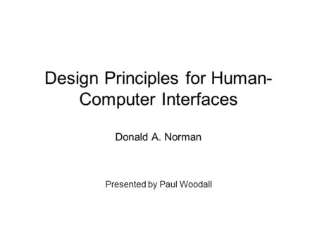 Design Principles for Human- Computer Interfaces Donald A. Norman Presented by Paul Woodall.