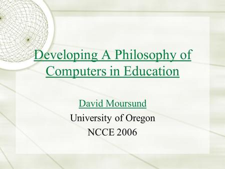 Developing A Philosophy of Computers in Education David Moursund University of Oregon NCCE 2006.