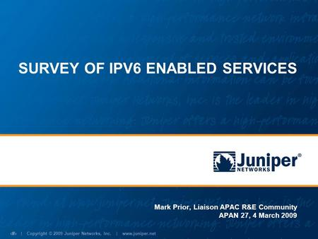 | Copyright © 2009 Juniper Networks, Inc. | www.juniper.net 1 SURVEY OF IPV6 ENABLED SERVICES Mark Prior, Liaison APAC R&E Community APAN 27, 4 March 2009.