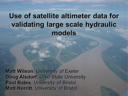 Use of satellite altimeter data for validating large scale hydraulic models Matt Wilson, University of Exeter Doug Alsdorf, Ohio State University Paul.