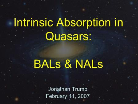 Intrinsic Absorption in Quasars: BALs & NALs Jonathan Trump February 11, 2007.