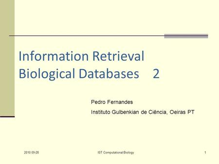 2010.09-28 IST Computational Biology1 Information Retrieval Biological Databases 2 Pedro Fernandes Instituto Gulbenkian de Ciência, Oeiras PT.