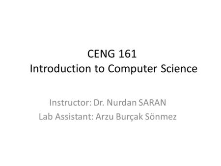CENG 161 Introduction to Computer Science Instructor: Dr. Nurdan SARAN Lab Assistant: Arzu Burçak Sönmez.
