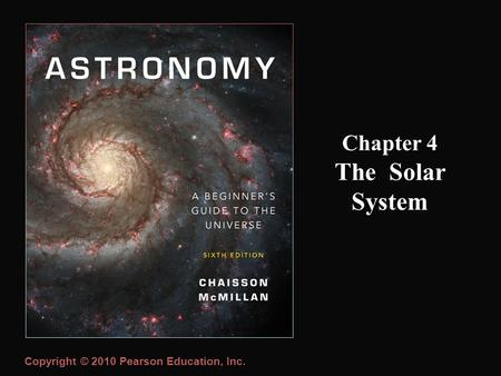 Copyright © 2010 Pearson Education, Inc. Chapter 4 The Solar System.