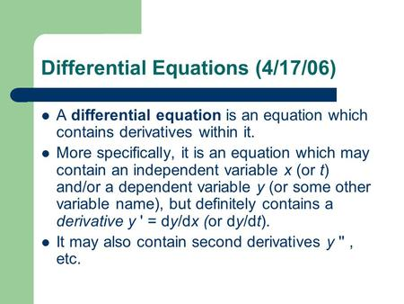 Differential Equations (4/17/06) A differential equation is an equation which contains derivatives within it. More specifically, it is an equation which.