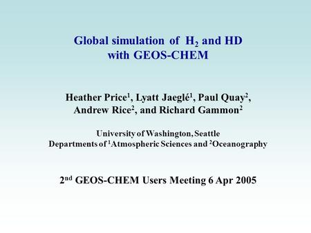 Global simulation of H 2 and HD with GEOS-CHEM Heather Price 1, Lyatt Jaeglé 1, Paul Quay 2, Andrew Rice 2, and Richard Gammon 2 University of Washington,